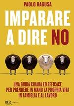 """""""Imparare a dire no. Una guida chiara ed efficace per prendere in mano la propria vita in famiglia e al lavoro"""" P. Ragusa (ed. BUR)"""